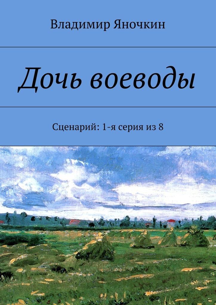 Владимир Яночкин. Дочь воеводы. Сценарий: 1-я серия из8