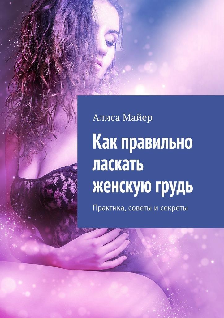 Алиса Майер - Как правильно ласкать женскую грудь. Практика, советы исекреты
