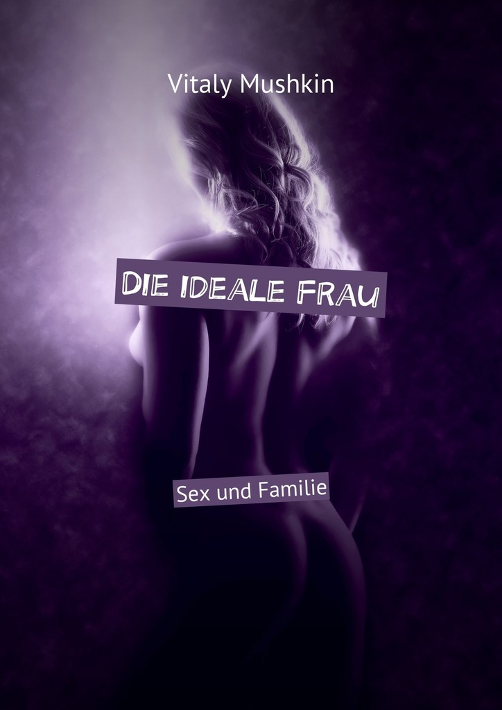 Die ideale Frau. Sex und Familie
