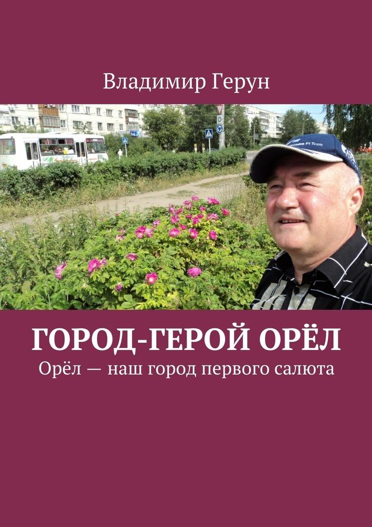 Владимир Герун Город-герой Орёл. Орёл– наш город первого салюта наш инструмент