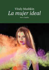 Vitaly Mushkin - La mujer ideal. Sexo y familia