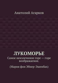 Анатолий Агарков - Лукоморье. Самое неизлечимое горе–горе воображаемое. (Мария фон Эбнер-Эшенбах)