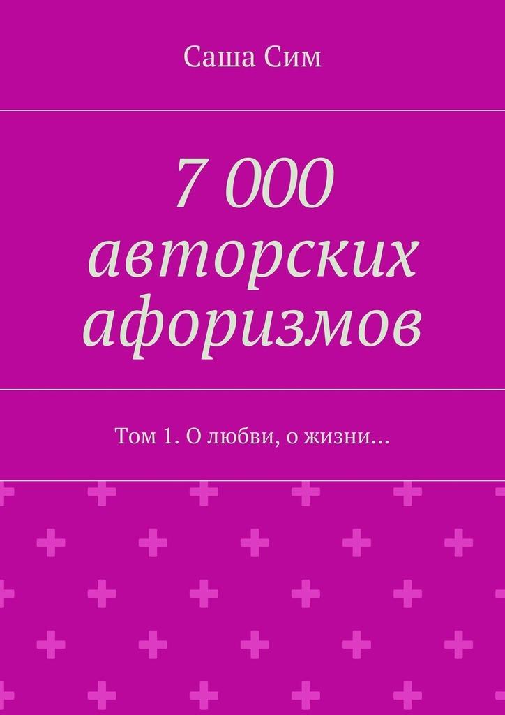 7 000 авторских афоризмов. Том 1. Олюбви, ожизни…