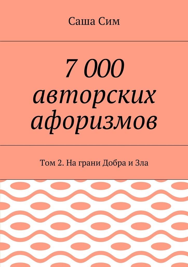 Саша Сим - 7 000 авторских афоризмов. Том 2. Награни Добра иЗла