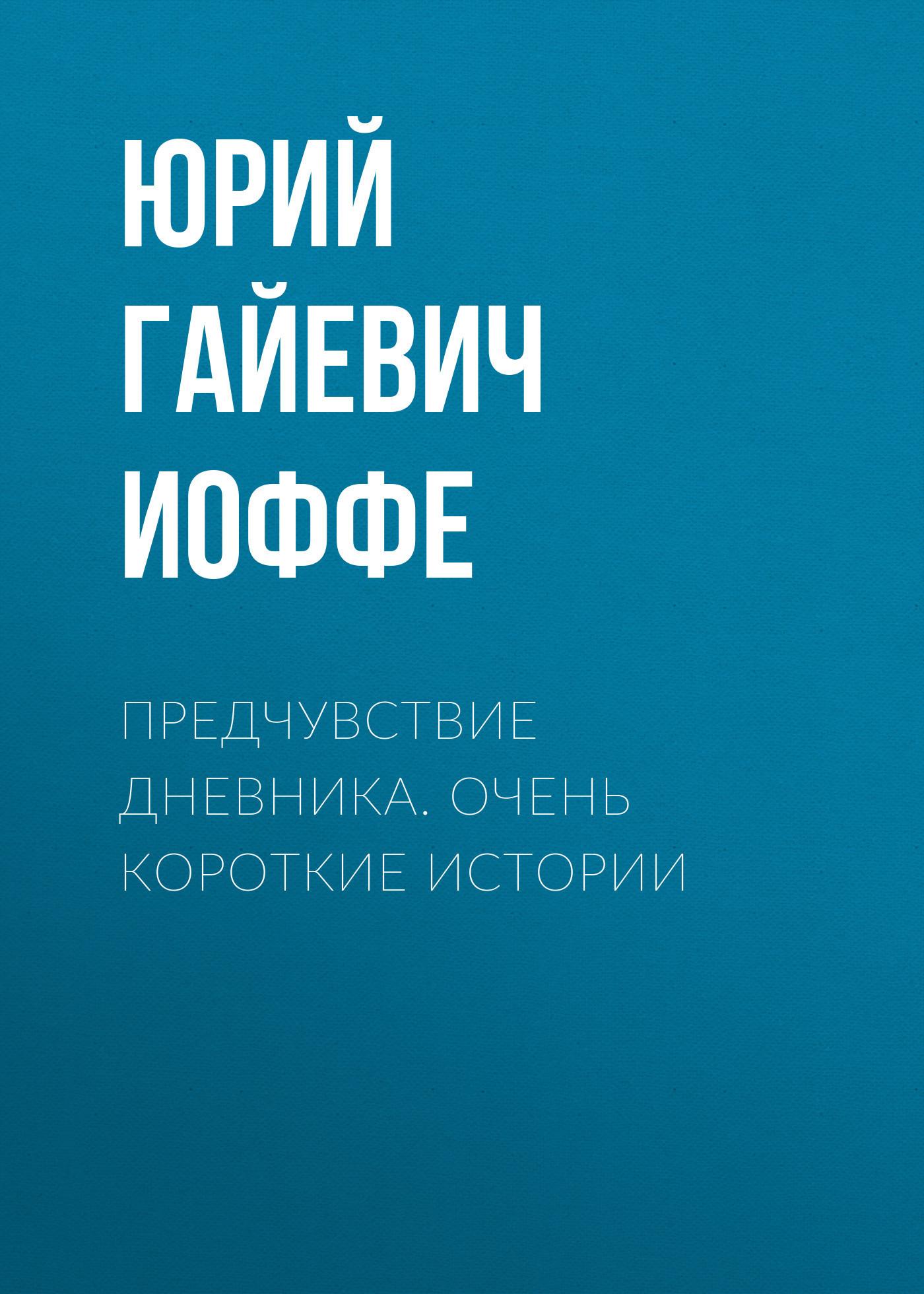Юрий Гайевич Иоффе Предчувствие дневника. Очень короткие истории