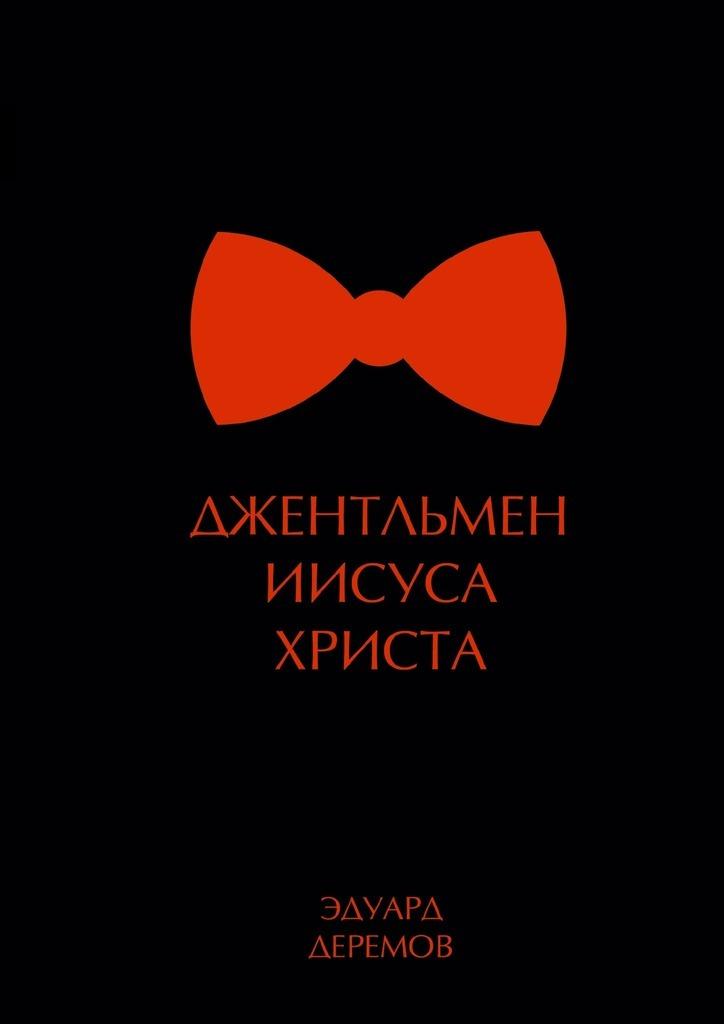 Эдуард Александрович Деремов. Джентльмен Иисуса Христа