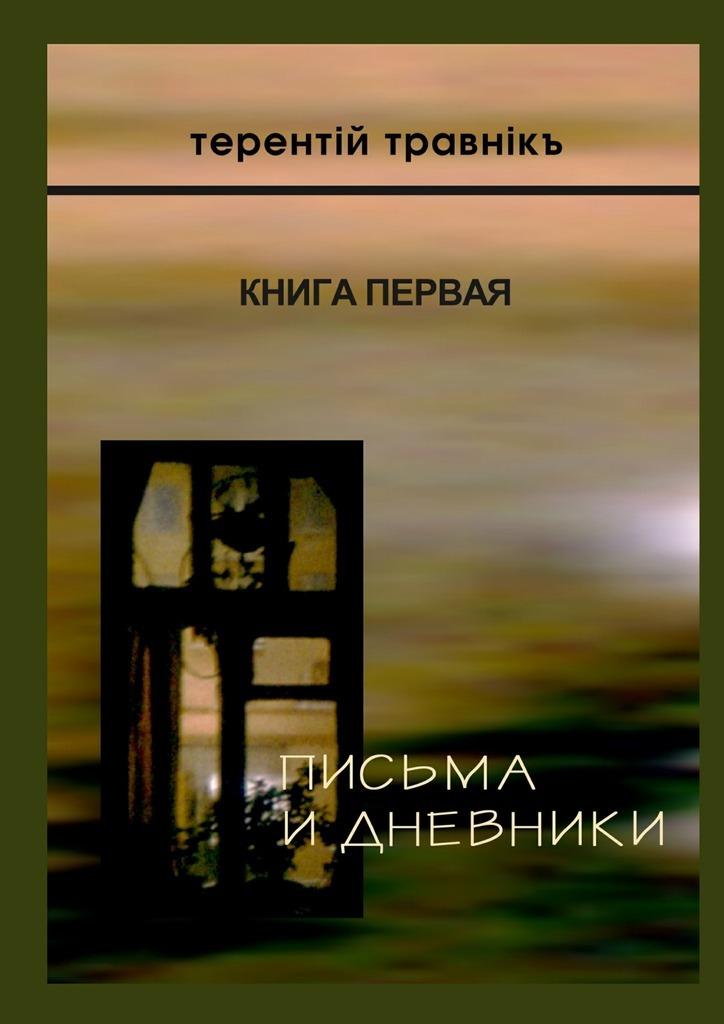 Терентiй Травнiкъ - Письма и дневники. Книга первая
