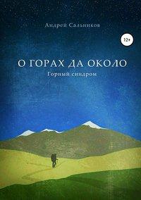 Андрей Сальников - О горах да около. Горный синдром. Сборник