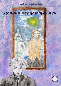 Альбина Николаевна Севенкова - Долина мерцающих лун