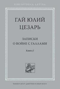 Гай Юлий Цезарь - Записки о войне с галлами. Книга I