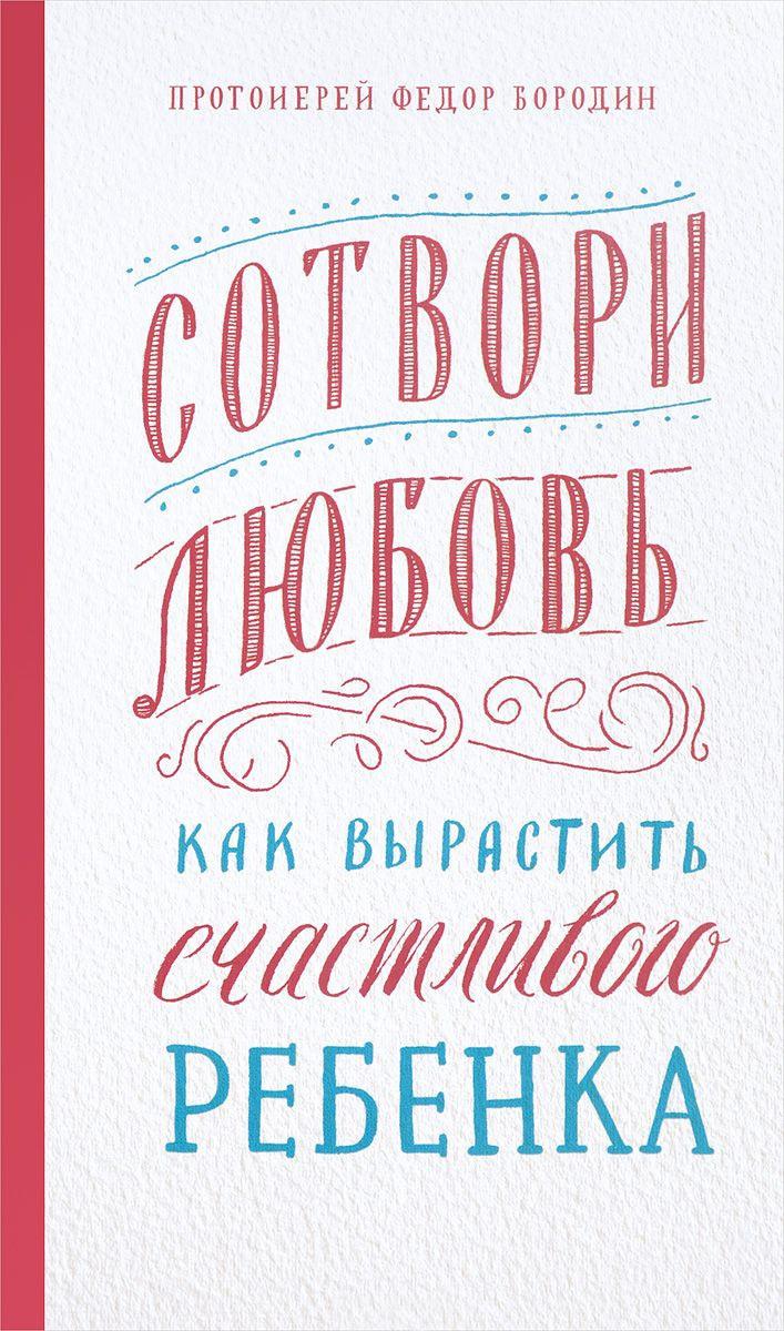 Федор Бородин - Сотвори любовь. Как вырастить счастливого ребенка