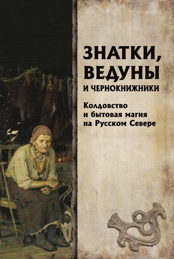 Знатки, ведуны и чернокнижники. Колдовство и бытовая магия на Русском Севере