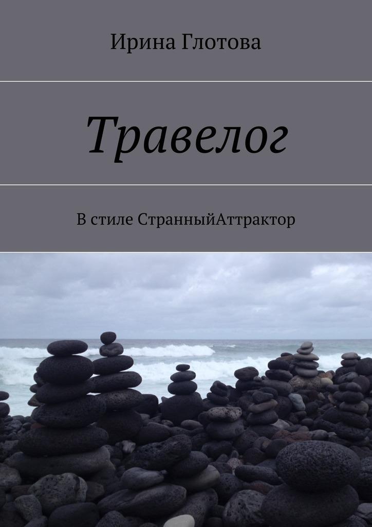Ирина Глотова - Травелог. Встиле СтранныйАттрактор
