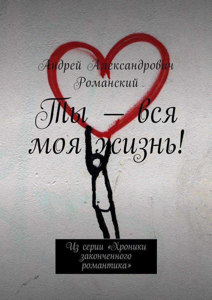 Андрей Александрович Романский Ты – вся моя жизнь! Из серии «Хроники законченного романтика» что можно в дьюти фри в домодедово