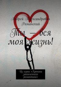 Андрей Александрович Романский - Ты – вся моя жизнь! Из серии «Хроники законченного романтика»