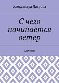 Александра Лаврова - С чего начинается ветер. Детектив