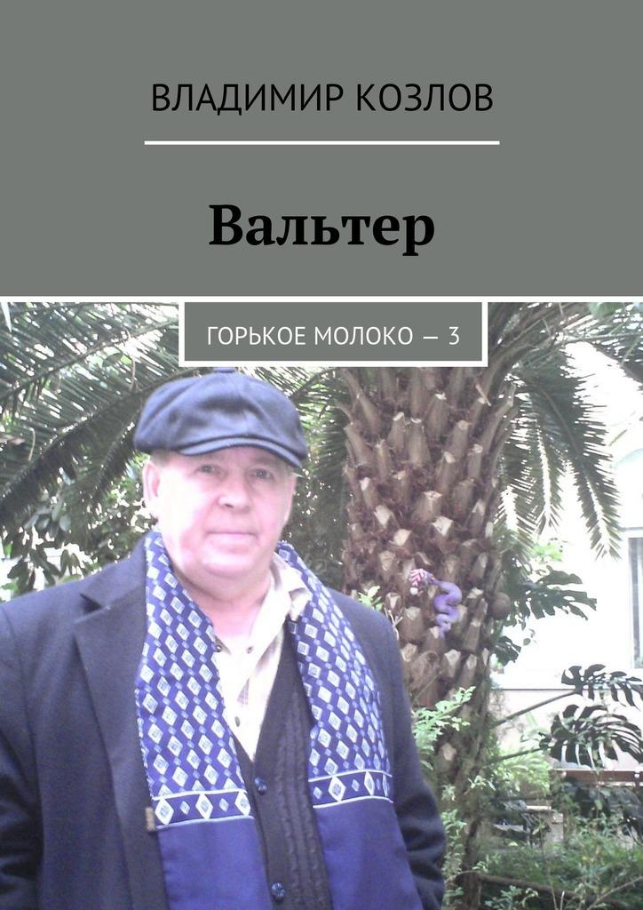 Владимир Козлов Вальтер. Горькое молоко – 3