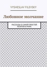 Vysheslav Yurievich Filevsky - Любовное молчание. Рассказы о самой простой религии в мире