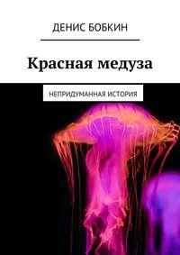 Денис Бобкин - Красная медуза. Непридуманная история