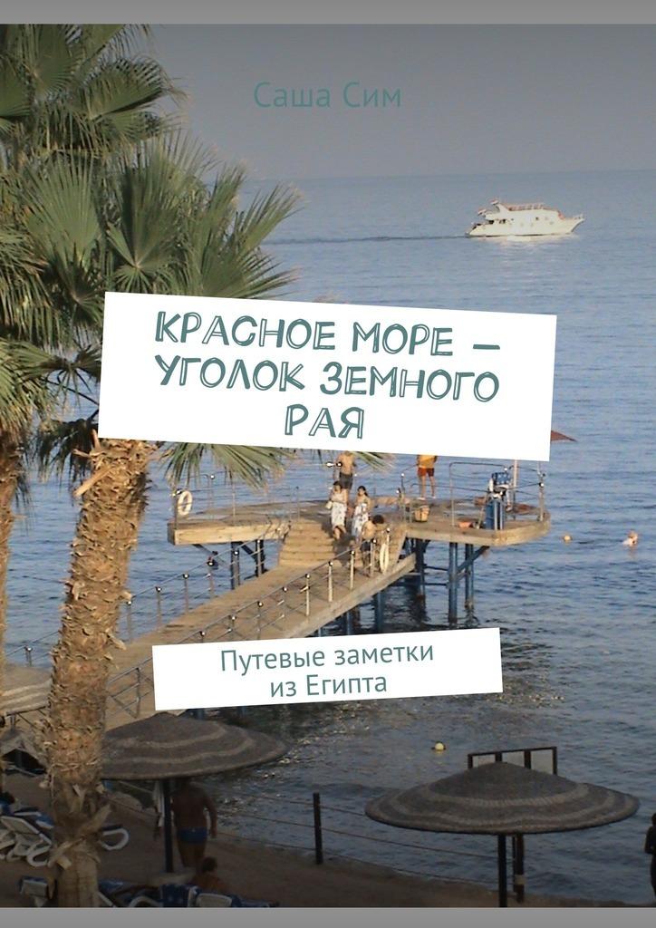 Саша Сим Красное море – уголок земного Рая. Путевые заметки изЕгипта мария солнцева английский транзит путевые впечатления
