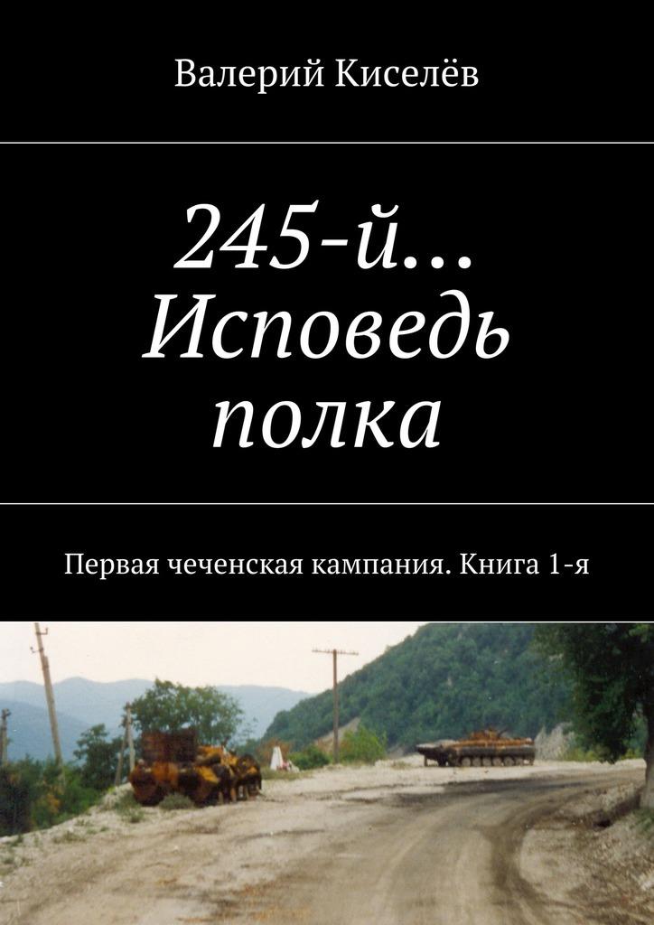 245-й… Исповедь полка. Первая чеченская кампания. Книга1-я