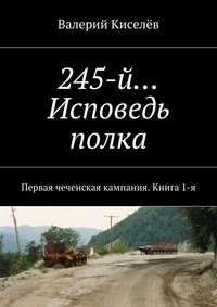 - 245-й… Исповедь полка. Первая чеченская кампания. Книга1-я