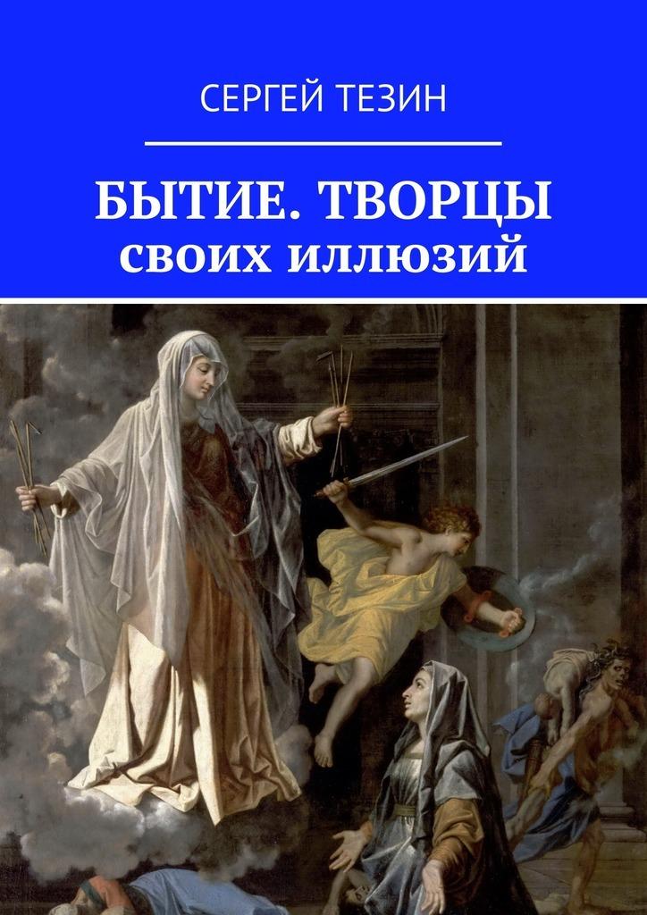 Сергей Тезин - Бытие. Творцы своих иллюзий