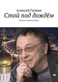 Алексей Галкин - Стой под дождём. Рассказы. Повесть. Пьеса
