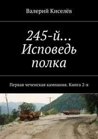 Валерий Павлович Киселёв - 245-й… Исповедь полка. Первая чеченская кампания. Книга2-я