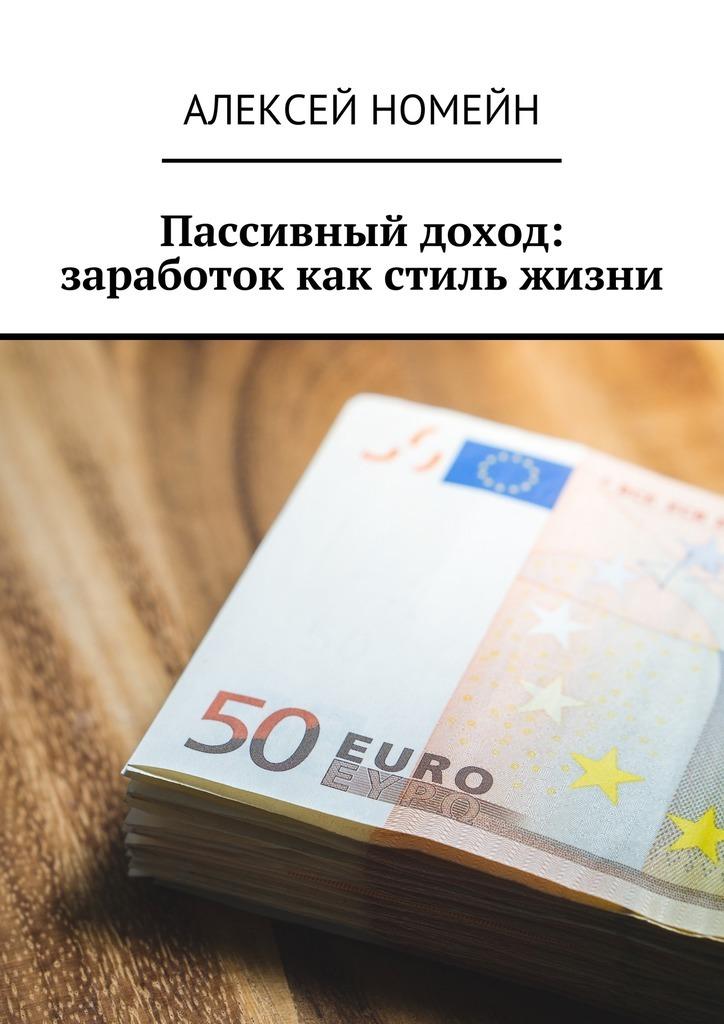 Алексей Номейн Пассивный доход: заработок как стиль жизни алексей номейн заработок наyoutube дорвеях