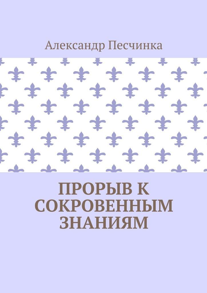 Александр Песчинка - Прорыв к сокровенным знаниям