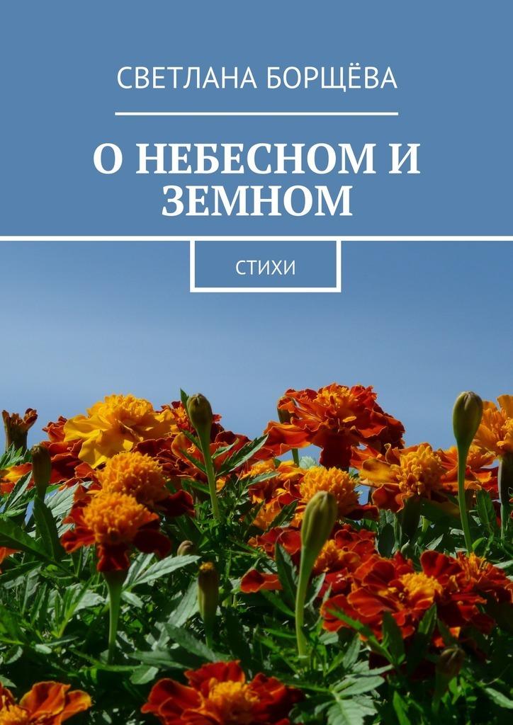 Светлана Борщёва О небесном и земном. Стихи кто мы о земле земном отечестве и государстве