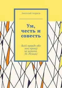 Анатолий Агарков - Ум, честь и совесть