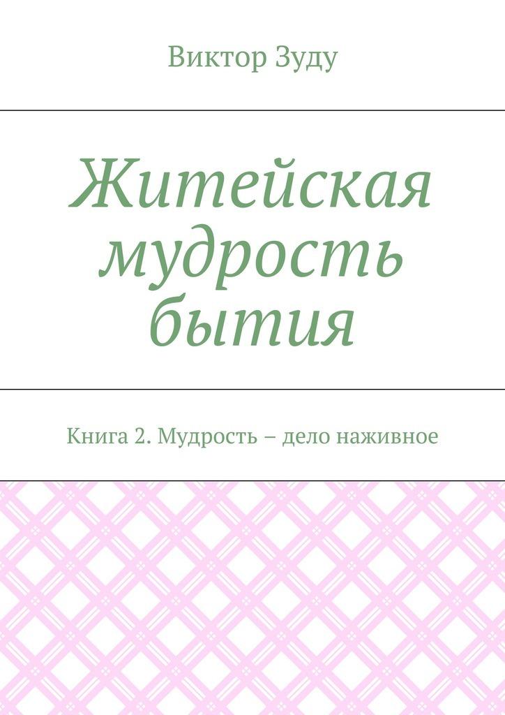 Виктор Зуду Житейская мудрость бытия. Книга 2. Мудрость – дело наживное ледащев а самурай ярослава мудрого