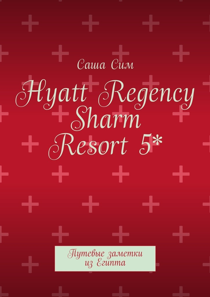 Саша Сим Hyatt Regency Sharm Resort5*. Путевые заметки изЕгипта мария солнцева английский транзит путевые впечатления