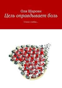 Оля Шарови - Цель оправдываетболь. Стихи олюбви…
