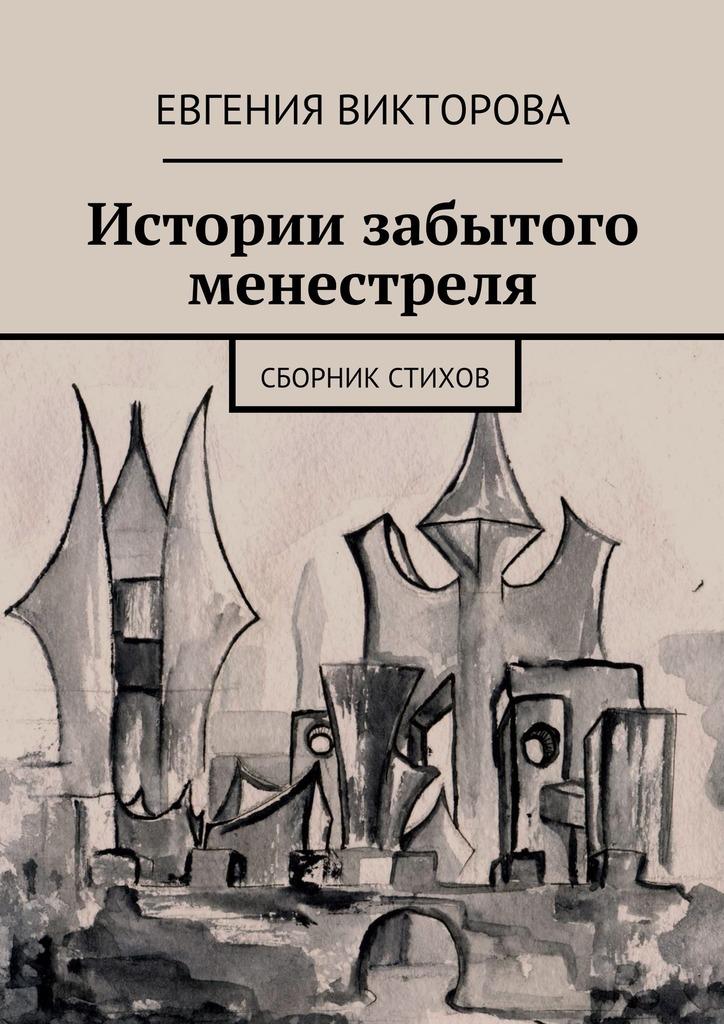 Евгения Викторова - Истории забытого менестреля. Сборник стихов