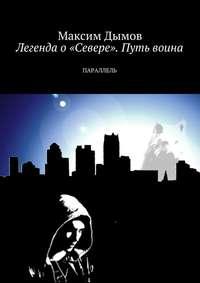 Максим Дымов - Легенда о«Севере». Путь воина. Параллель
