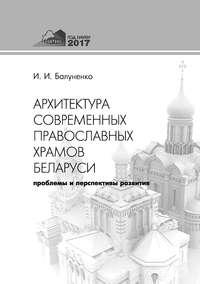 Ирина Балуненко - Архитектура современных православных храмов Беларуси: проблемы и перспективы развития