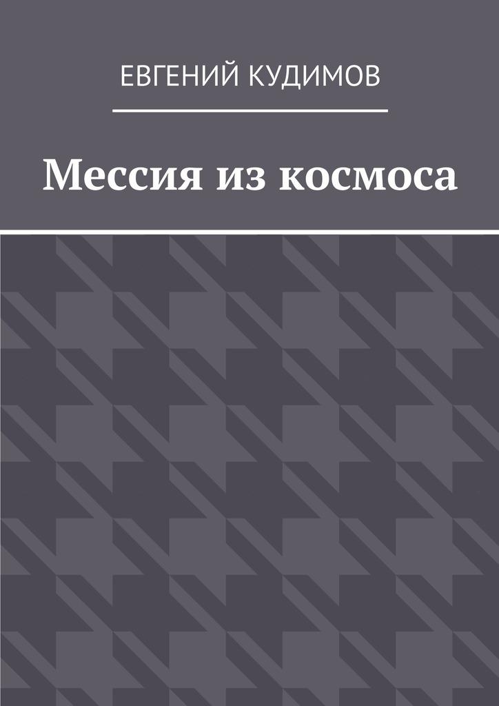 Евгений Кудимов Мессия из космоса майк гелприн казнить нельзя помиловать