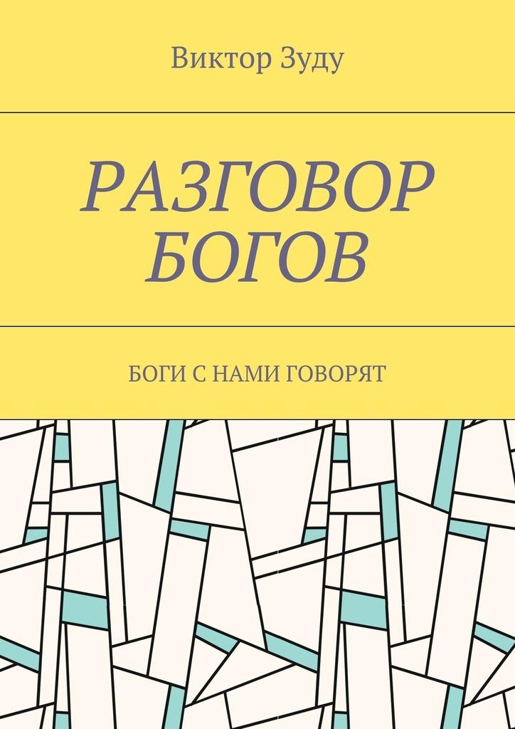 Виктор Зуду Разговор богов. Боги с нами говорят ISBN: 9785449075338 виктор зуду разговор богов боги с нами говорят