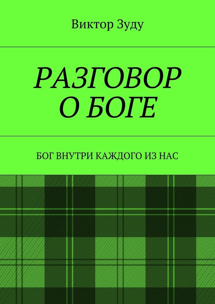 Виктор Зуду Разговор оБоге. Бог внутри каждого из нас ISBN: 9785449075352 виктор зуду разговор богов боги с нами говорят