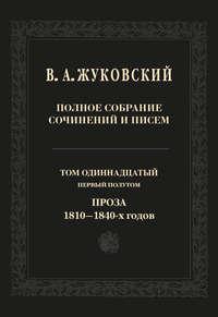 Василий Андреевич Жуковский - Полное собрание сочинений и писем. Том 11, первый полутом. Проза 1810–1840-х гг.