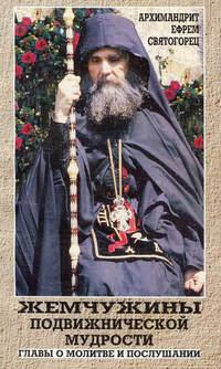 архимандрит Ефрем Святогорец - Жемчужины подвижнической мудрости. Главы о молитве и послушании