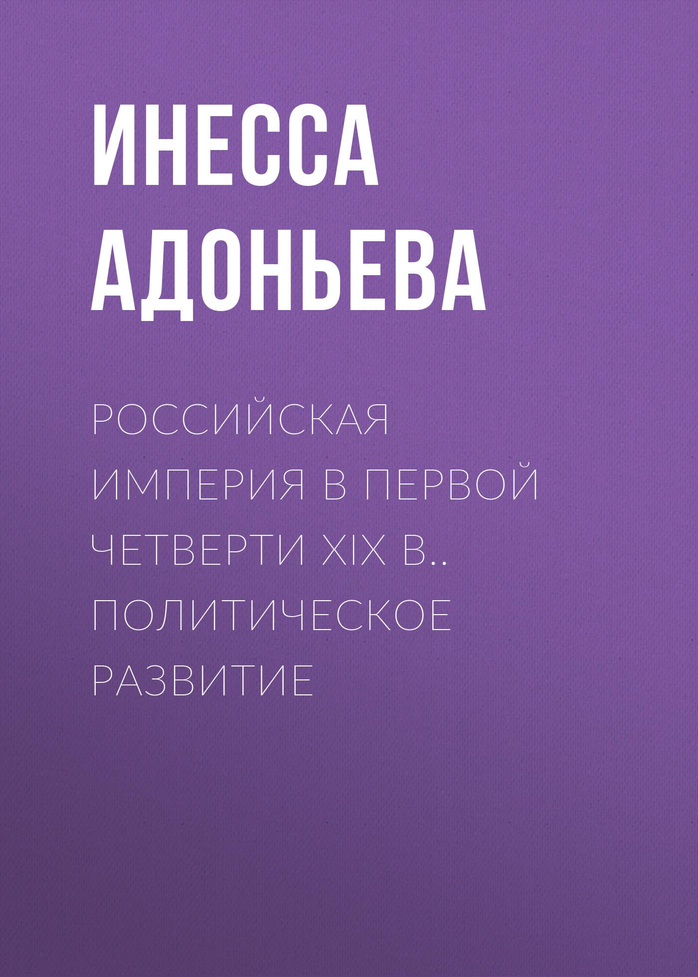 Инесса Адоньева Российская империя в первой четверти XIX в.. Политическое развитие егерева т русские консерваторы в социокультурном контексте эпохи конца xviii первой четверти xix вв isbn 9785948812373