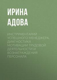 Ирина Адова - Инструментарий успешного менеджера. Диагностика мотивации трудовой деятельности и вознаграждения персонала