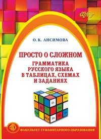 Ольга Ансимова - Просто о сложном. Грамматика русского языка в таблицах, схемах и заданиях