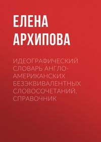 Елена Архипова - Идеографический словарь англо-американских безэквивалентных словосочетаний. Справочник