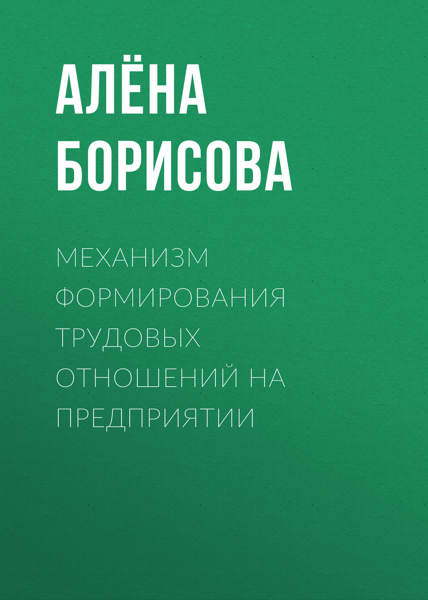 Обложка книги Механизм формирования трудовых отношений на предприятии, автор Алёна Борисова