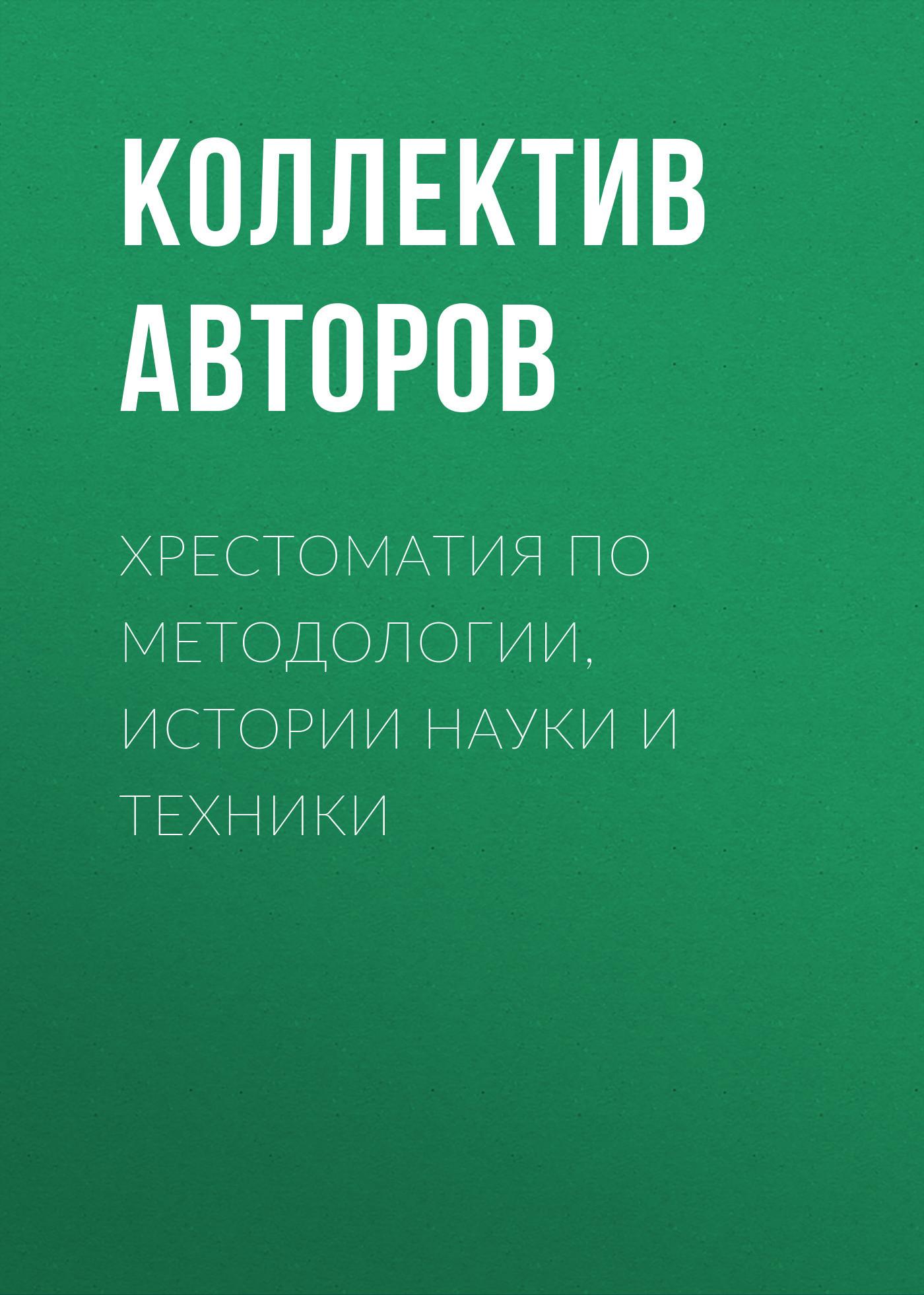 Коллектив авторов Хрестоматия по методологии, истории науки и техники